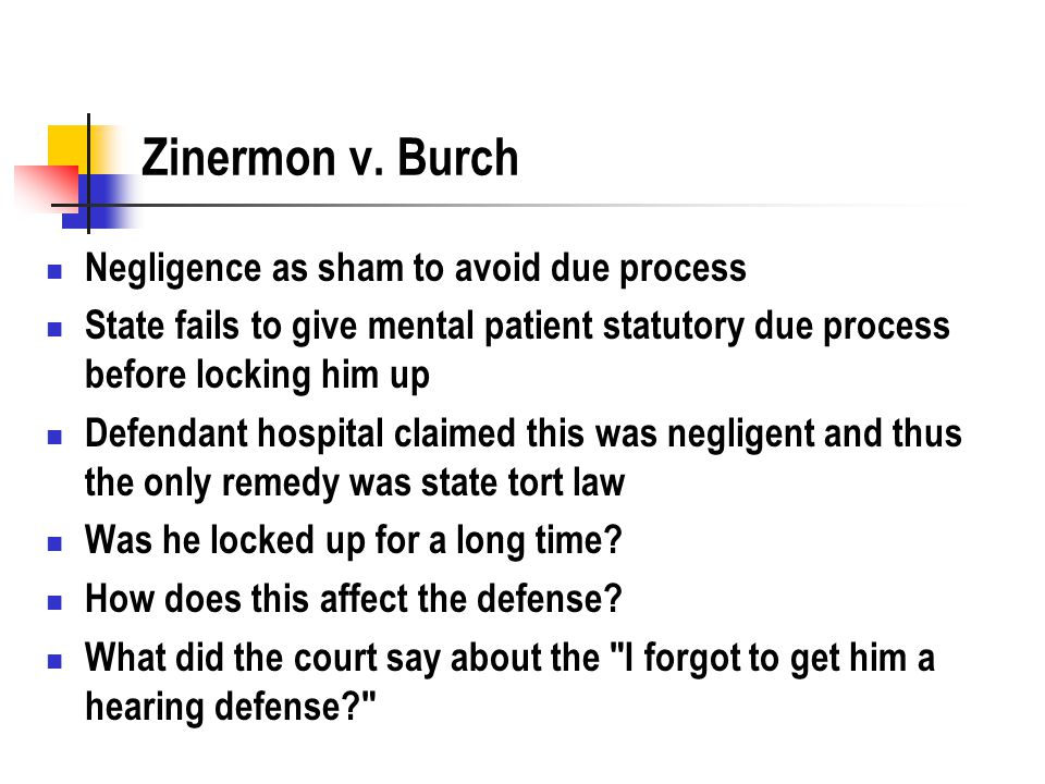 Zinermon v. Burch Negligence as sham to avoid due process State fails to give mental patient statutory due process before locking him up Defendant hos