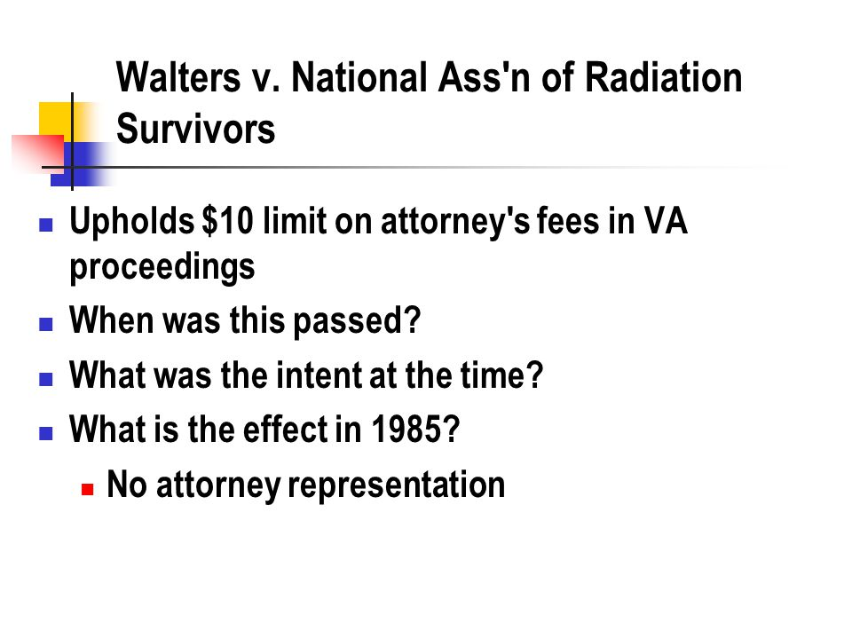 Walters v. National Ass'n of Radiation Survivors Upholds $10 limit on attorney's fees in VA proceedings When was this passed? What was the intent at t