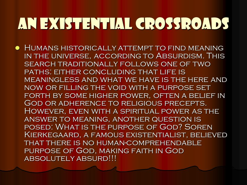 AN EXISTENTIAL CROSSROADS Humans historically attempt to find meaning in the universe, according to Absurdism. This search traditionally follows one o