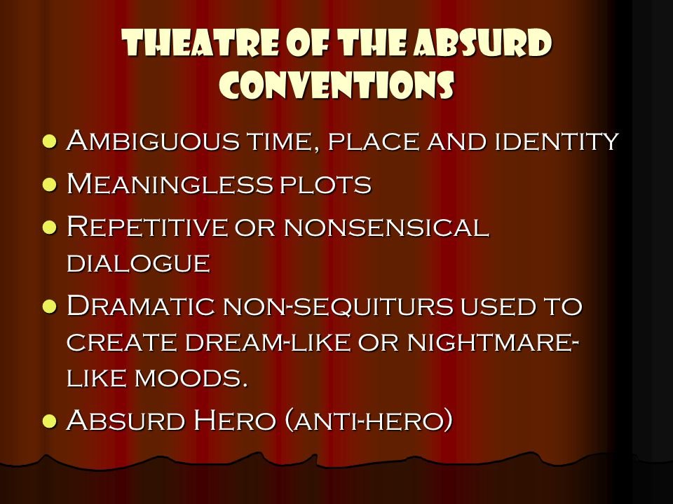 THEATRE OF THE ABSURD CONVENTIONS Ambiguous time, place and identity Ambiguous time, place and identity Meaningless plots Meaningless plots Repetitive