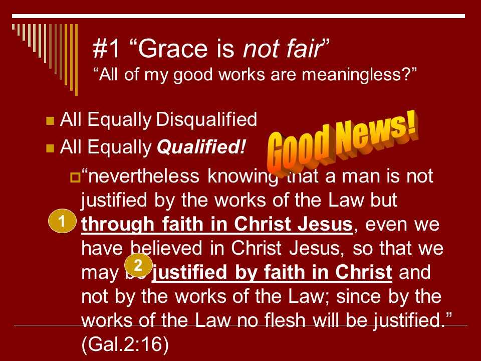 "#1 ""Grace is not fair"" ""All of my good works are meaningless?"" All Equally Disqualified All Equally Qualified!  ""nevertheless knowing that a man is n"