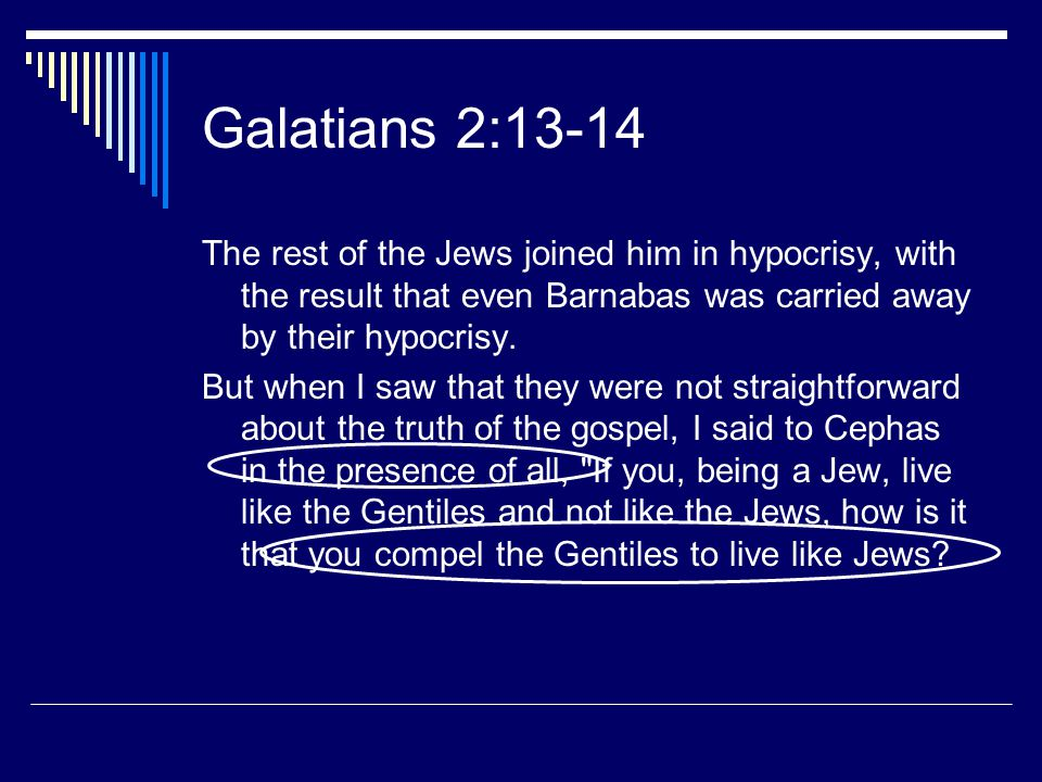 Galatians 2:13-14 The rest of the Jews joined him in hypocrisy, with the result that even Barnabas was carried away by their hypocrisy. But when I saw