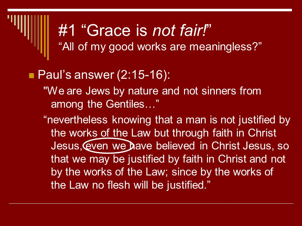 #1 Grace is not fair! All of my good works are meaningless Paul's answer (2:15-16): We are Jews by nature and not sinners from among the Gentiles… nevertheless knowing that a man is not justified by the works of the Law but through faith in Christ Jesus, even we have believed in Christ Jesus, so that we may be justified by faith in Christ and not by the works of the Law; since by the works of the Law no flesh will be justified.