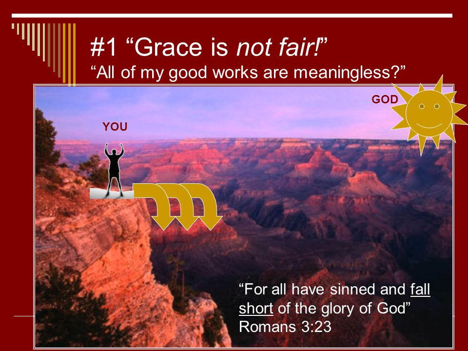 "#1 ""Grace is not fair!"" ""All of my good works are meaningless?"" YOU GOD ""For all have sinned and fall short of the glory of God"" Romans 3:23"