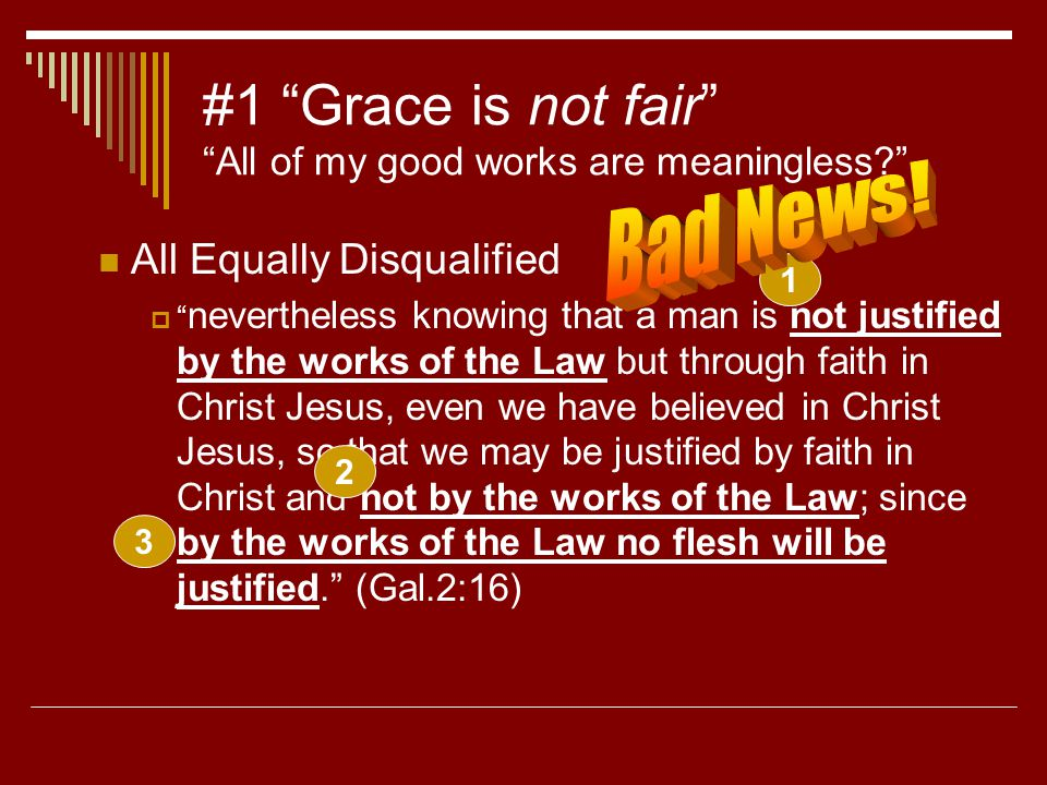 #1 Grace is not fair All of my good works are meaningless All Equally Disqualified  nevertheless knowing that a man is not justified by the works of the Law but through faith in Christ Jesus, even we have believed in Christ Jesus, so that we may be justified by faith in Christ and not by the works of the Law; since by the works of the Law no flesh will be justified. (Gal.2:16) 1 2 3