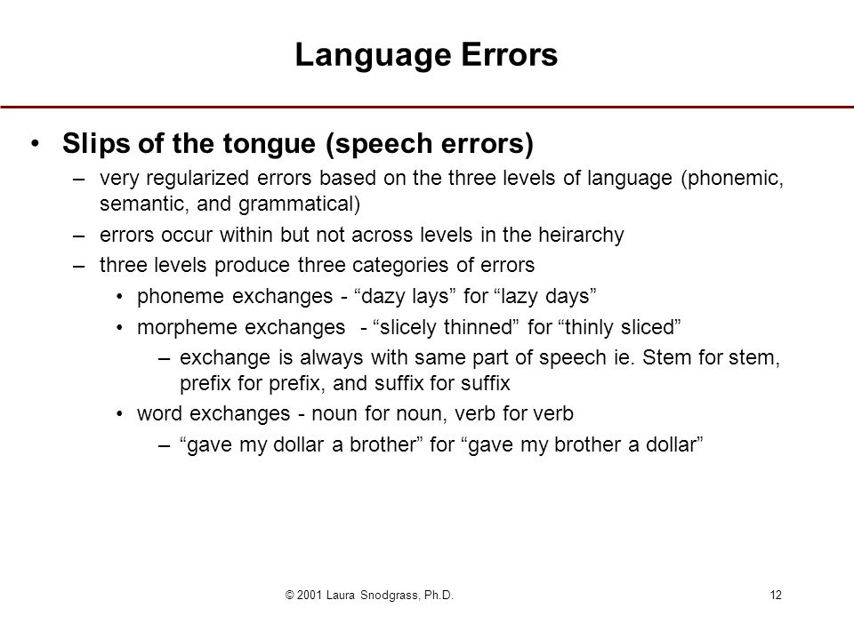 © 2001 Laura Snodgrass, Ph.D.12 Language Errors Slips of the tongue (speech errors) –very regularized errors based on the three levels of language (phonemic, semantic, and grammatical) –errors occur within but not across levels in the heirarchy –three levels produce three categories of errors phoneme exchanges - dazy lays for lazy days morpheme exchanges - slicely thinned for thinly sliced –exchange is always with same part of speech ie.