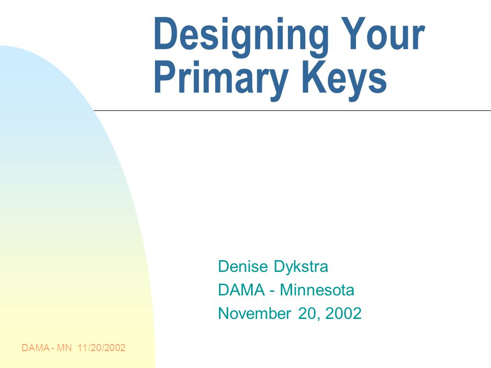 DAMA - MN 11/20/2002 Designing Your Primary Keys Denise Dykstra DAMA - Minnesota November 20, 2002