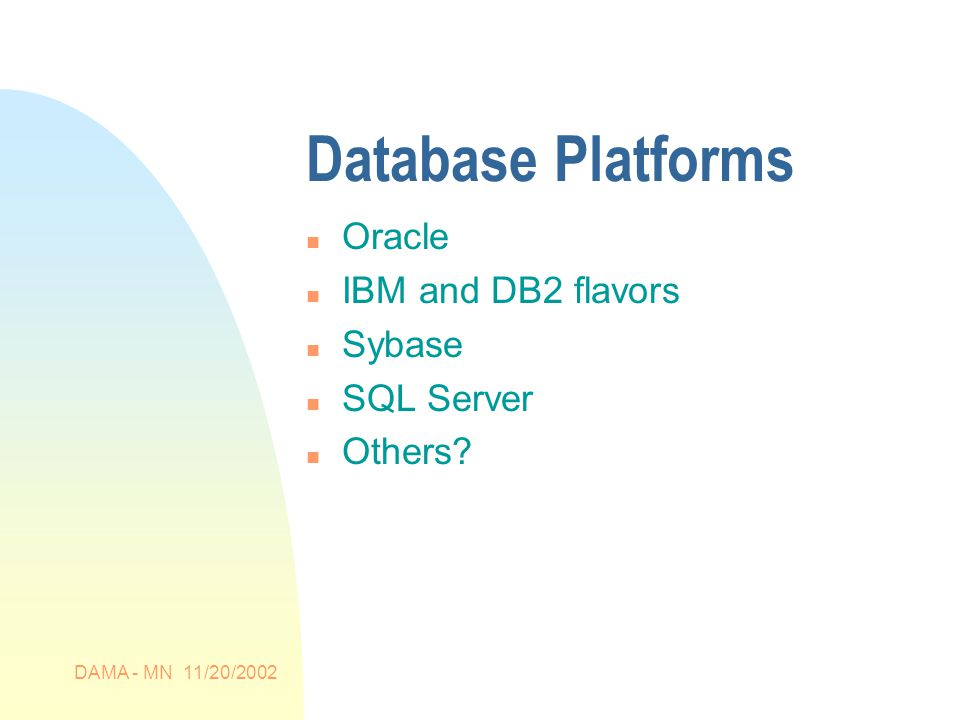 DAMA - MN 11/20/2002 Database Platforms n Oracle n IBM and DB2 flavors n Sybase n SQL Server n Others