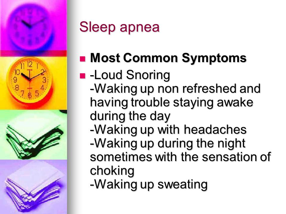 Sleep apnea Most Common Symptoms Most Common Symptoms -Loud Snoring -Waking up non refreshed and having trouble staying awake during the day -Waking u