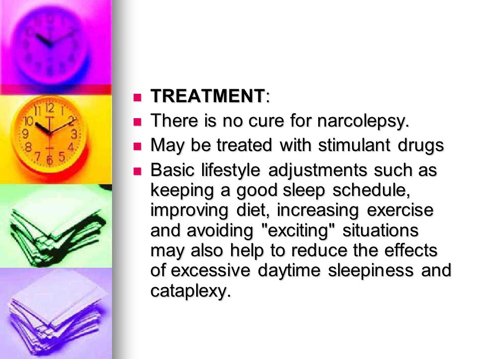 TREATMENT: TREATMENT: There is no cure for narcolepsy. There is no cure for narcolepsy. May be treated with stimulant drugs May be treated with stimul