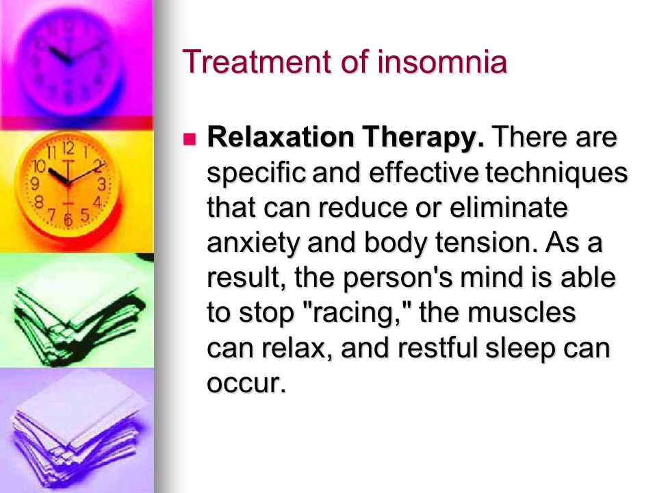 Treatment of insomnia Relaxation Therapy. There are specific and effective techniques that can reduce or eliminate anxiety and body tension. As a resu