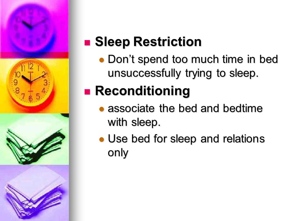 Sleep Restriction Sleep Restriction Don't spend too much time in bed unsuccessfully trying to sleep. Don't spend too much time in bed unsuccessfully t