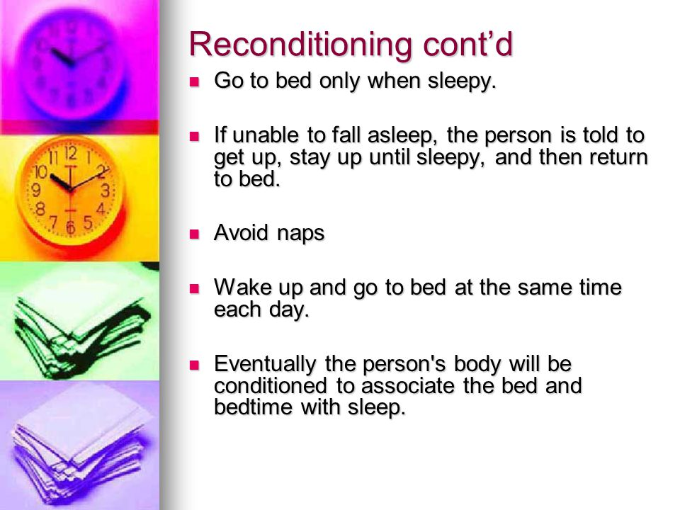 Reconditioning cont'd Go to bed only when sleepy. Go to bed only when sleepy. If unable to fall asleep, the person is told to get up, stay up until sl