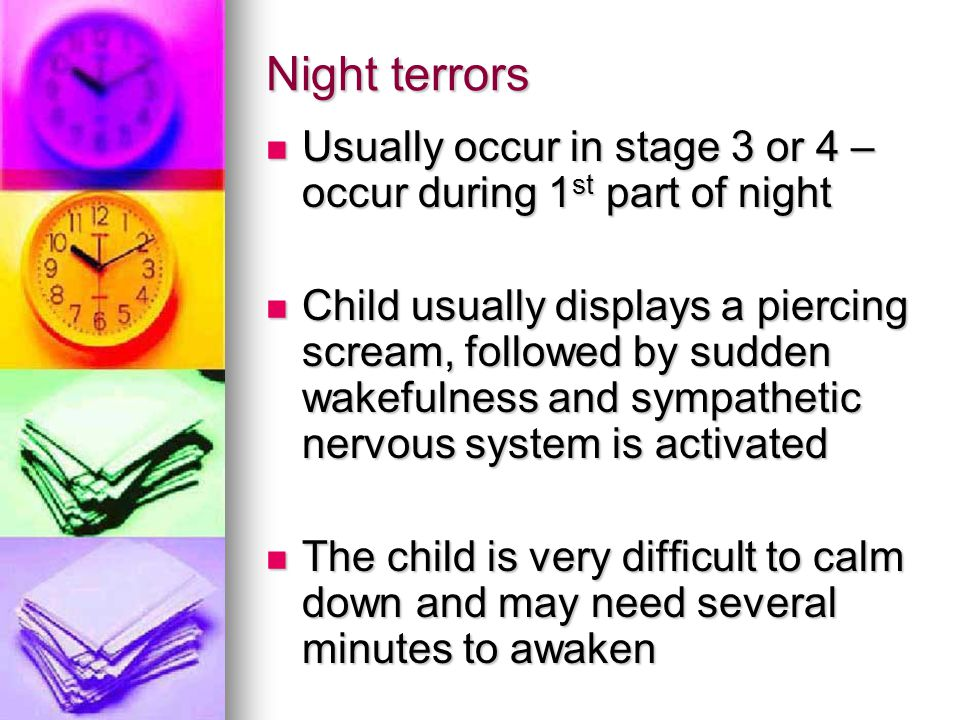Night terrors Usually occur in stage 3 or 4 – occur during 1 st part of night Usually occur in stage 3 or 4 – occur during 1 st part of night Child us
