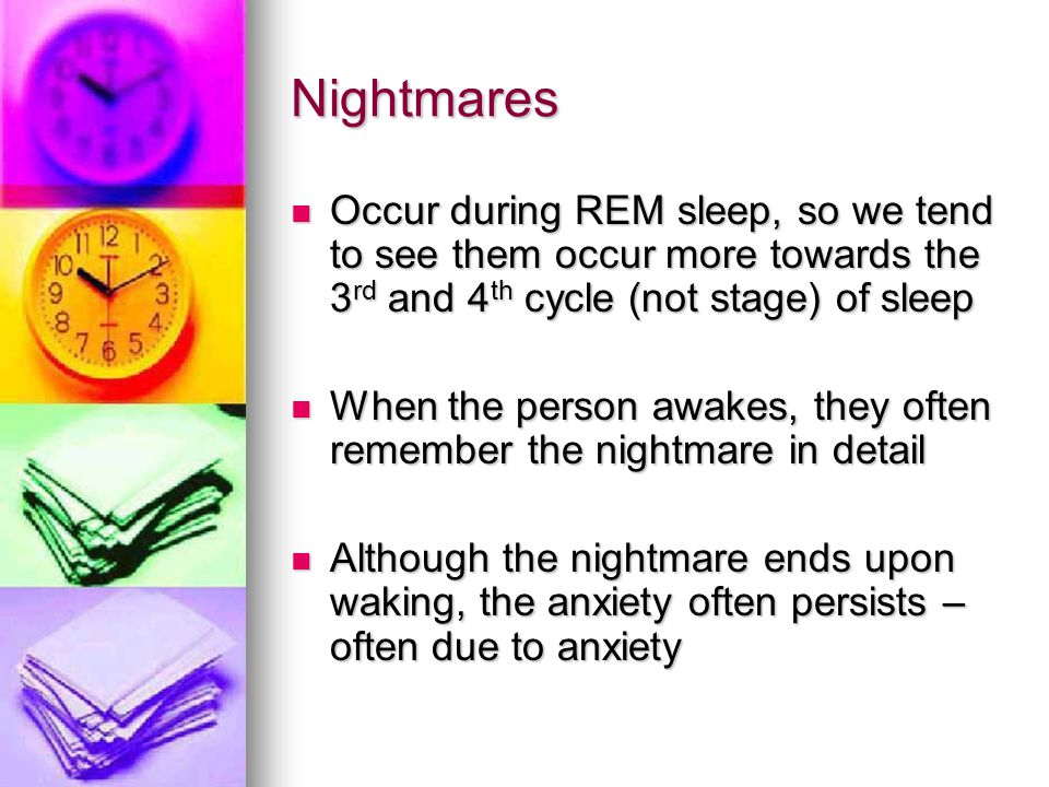 Nightmares Occur during REM sleep, so we tend to see them occur more towards the 3 rd and 4 th cycle (not stage) of sleep Occur during REM sleep, so w