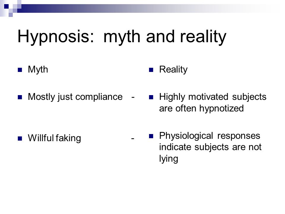 Hypnosis: myth and reality Myth Mostly just compliance - Willful faking - Reality Highly motivated subjects are often hypnotized Physiological respons