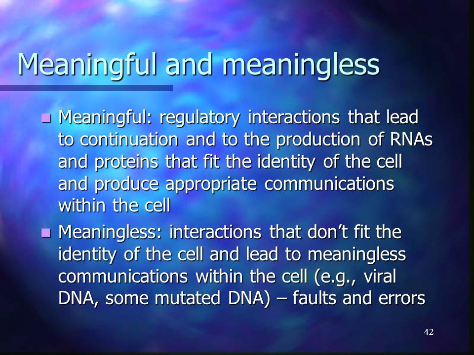 42 Meaningful and meaningless Meaningful: regulatory interactions that lead to continuation and to the production of RNAs and proteins that fit the id