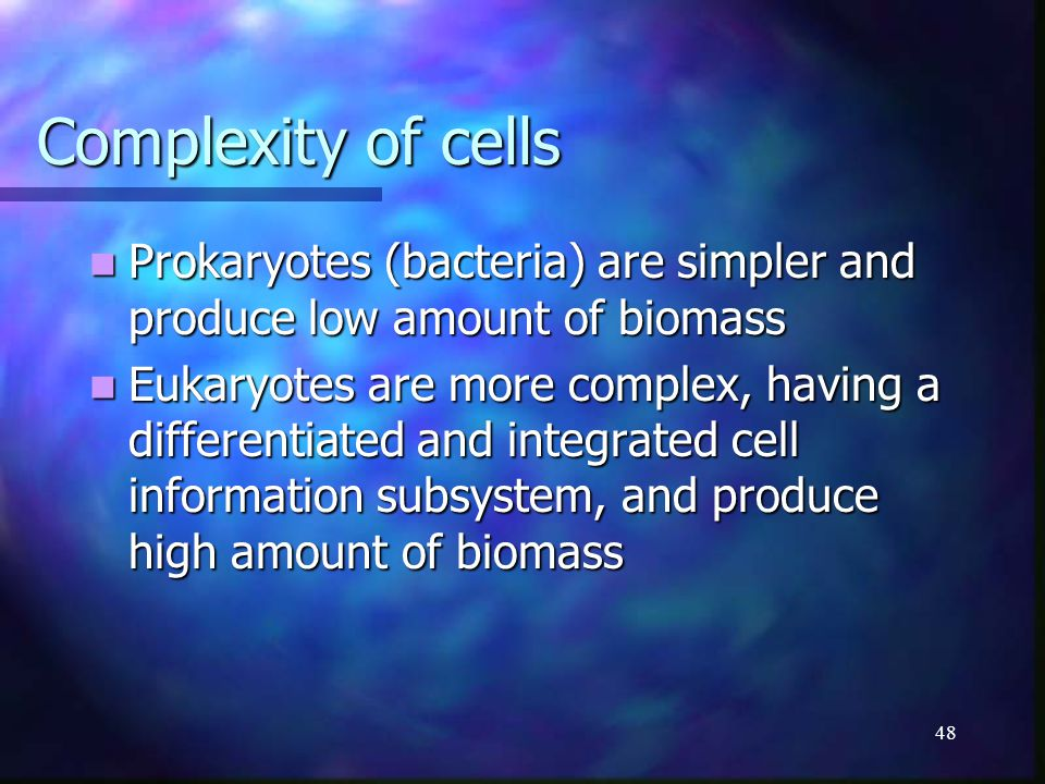 48 Complexity of cells Prokaryotes (bacteria) are simpler and produce low amount of biomass Prokaryotes (bacteria) are simpler and produce low amount