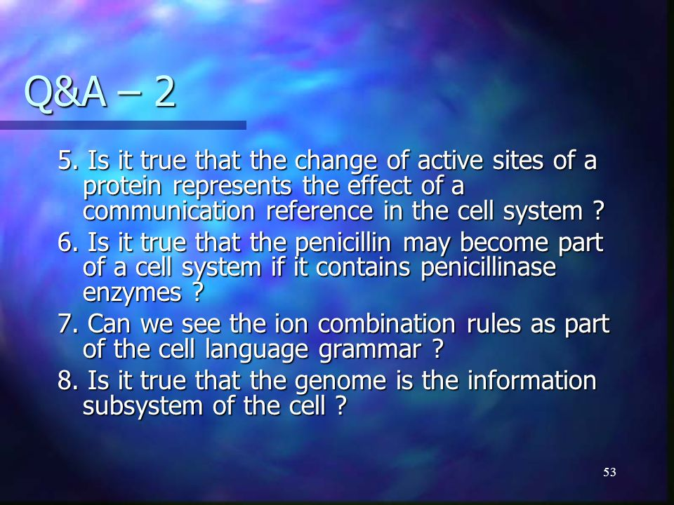 53 Q&A – 2 5. Is it true that the change of active sites of a protein represents the effect of a communication reference in the cell system ? 6. Is it