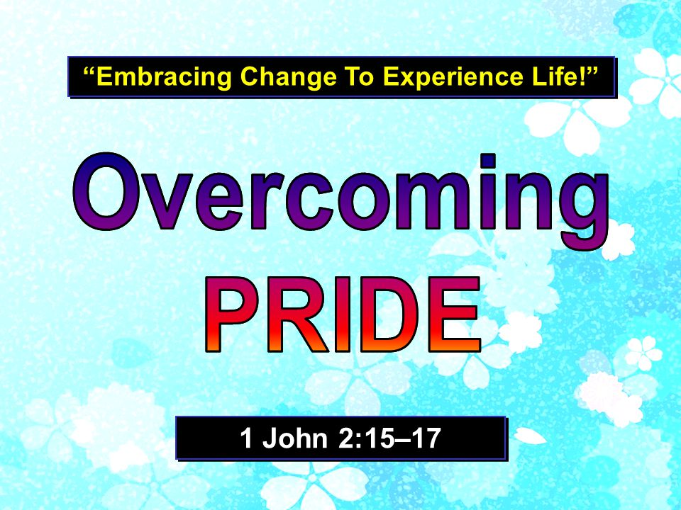 Embracing Change To Experience Life! 1 John 2:15–17