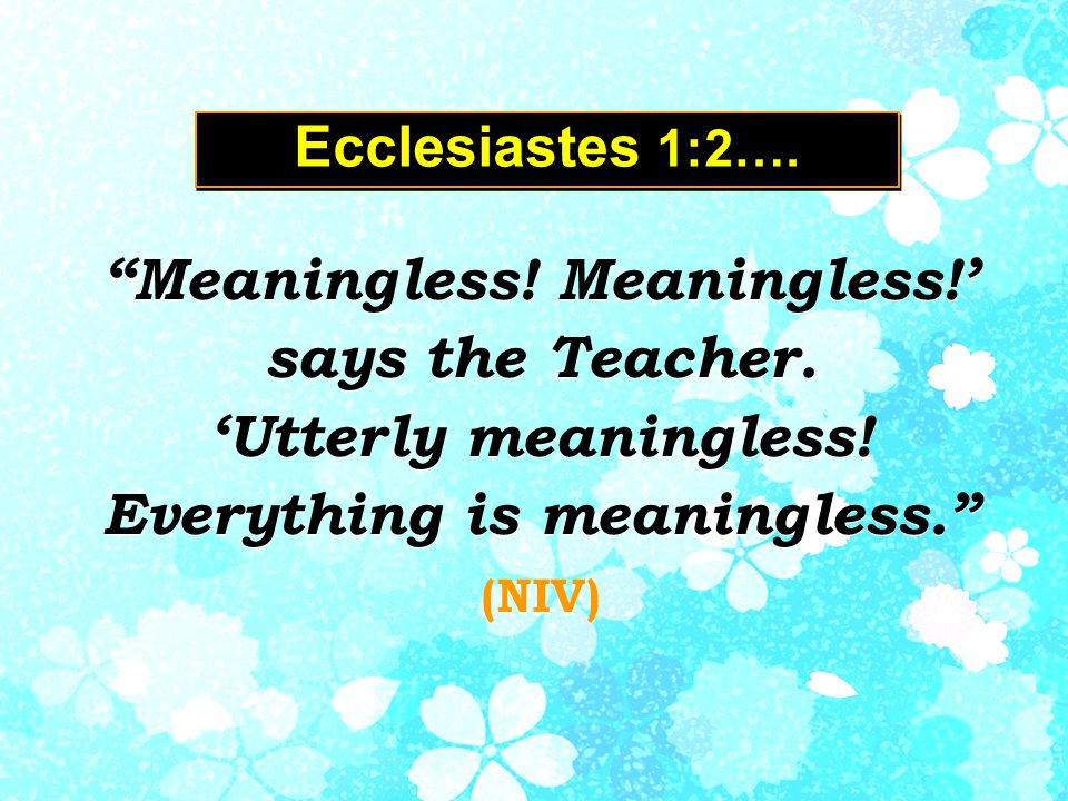 Ecclesiastes 1:2…. Meaningless. Meaningless!' says the Teacher.