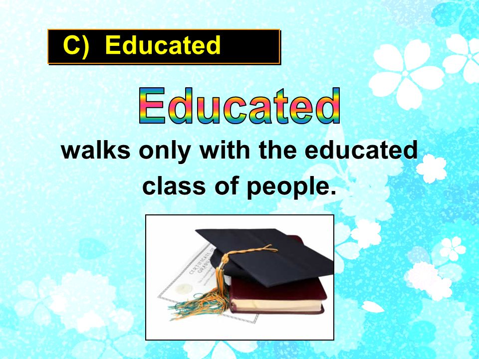 C) Educated walks only with the educated class of people.