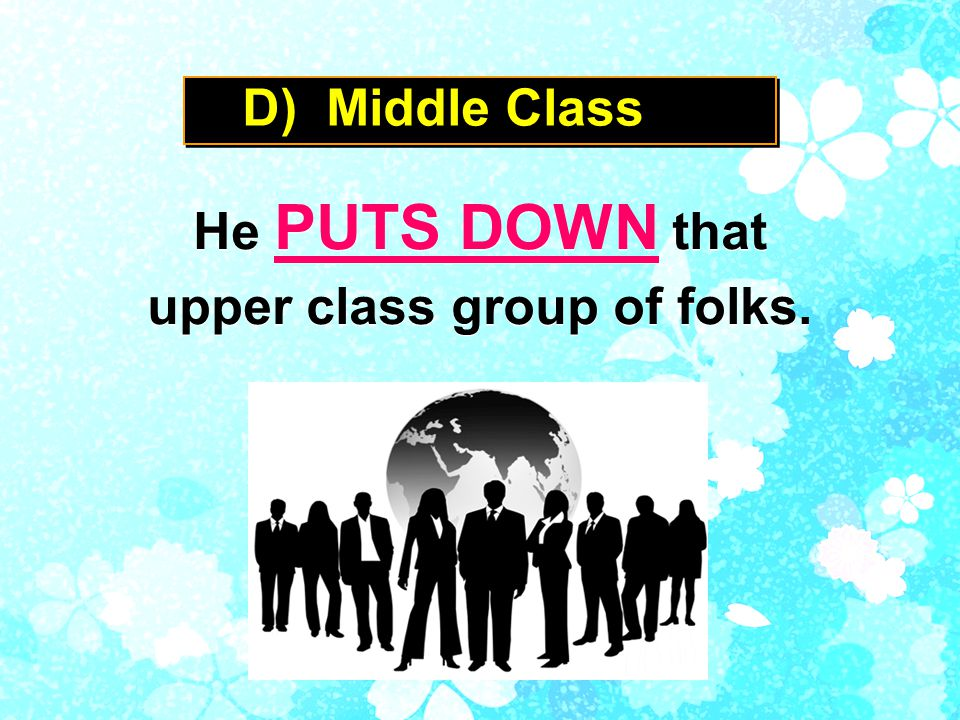 D) Middle Class He PUTS DOWN that upper class group of folks.