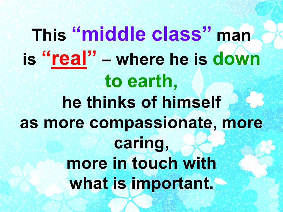 This middle class man is real – where he is down to earth, he thinks of himself as more compassionate, more caring, more in touch with what is important.