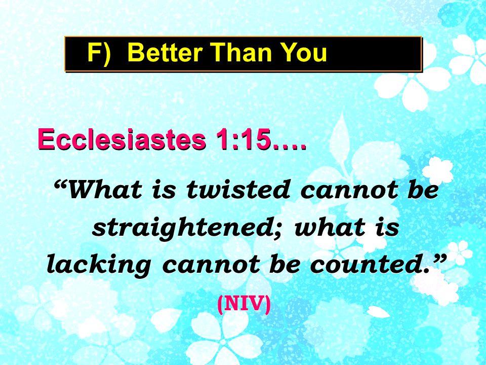 F) Better Than You Ecclesiastes 1:15….
