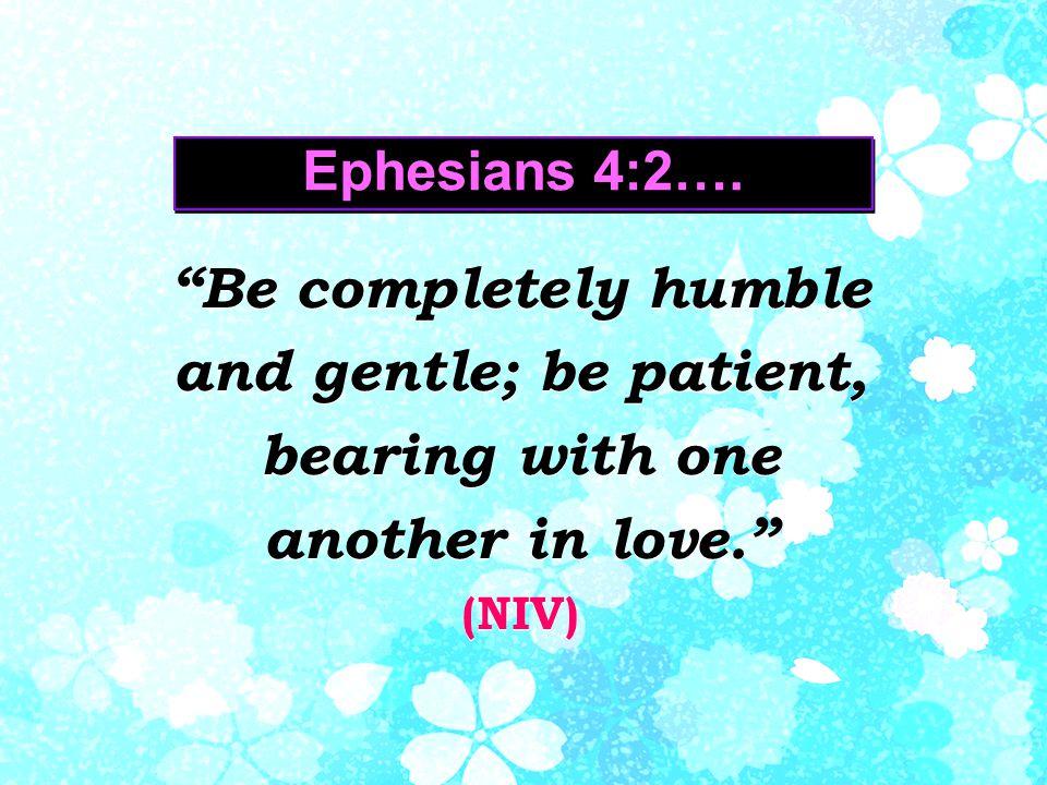 Ephesians 4:2….