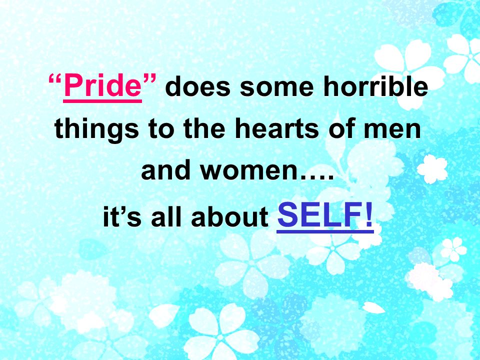 Pride does some horrible things to the hearts of men and women….