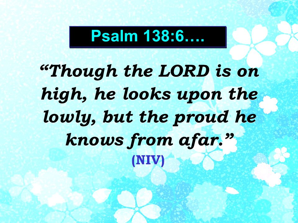 Psalm 138:6….