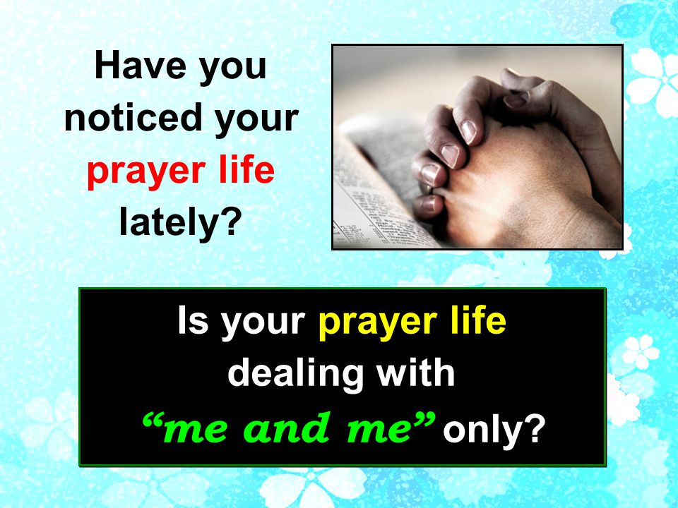 Have you noticed your prayer life lately. Is your prayer life dealing with me and me only.