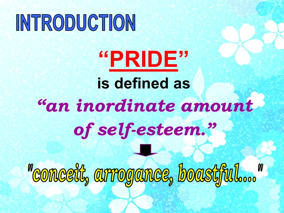 PRIDE is defined as an inordinate amount of self-esteem. PRIDE is defined as an inordinate amount of self-esteem.
