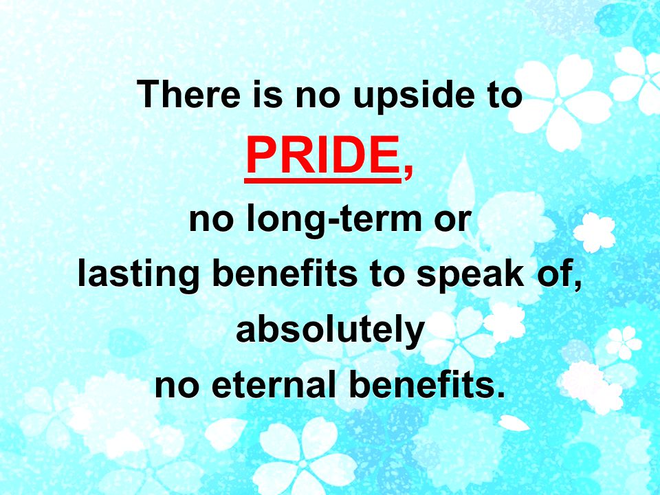 There is no upside to PRIDE, no long-term or lasting benefits to speak of, absolutely no eternal benefits.