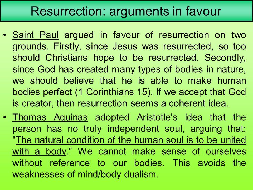 Resurrection: arguments in favour Saint Paul argued in favour of resurrection on two grounds. Firstly, since Jesus was resurrected, so too should Chri