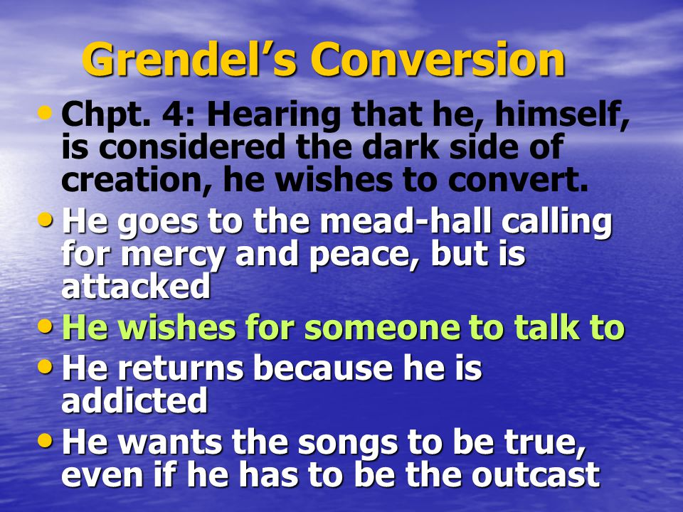 Grendel's Conversion Chpt. 4: Hearing that he, himself, is considered the dark side of creation, he wishes to convert. He goes to the mead-hall callin