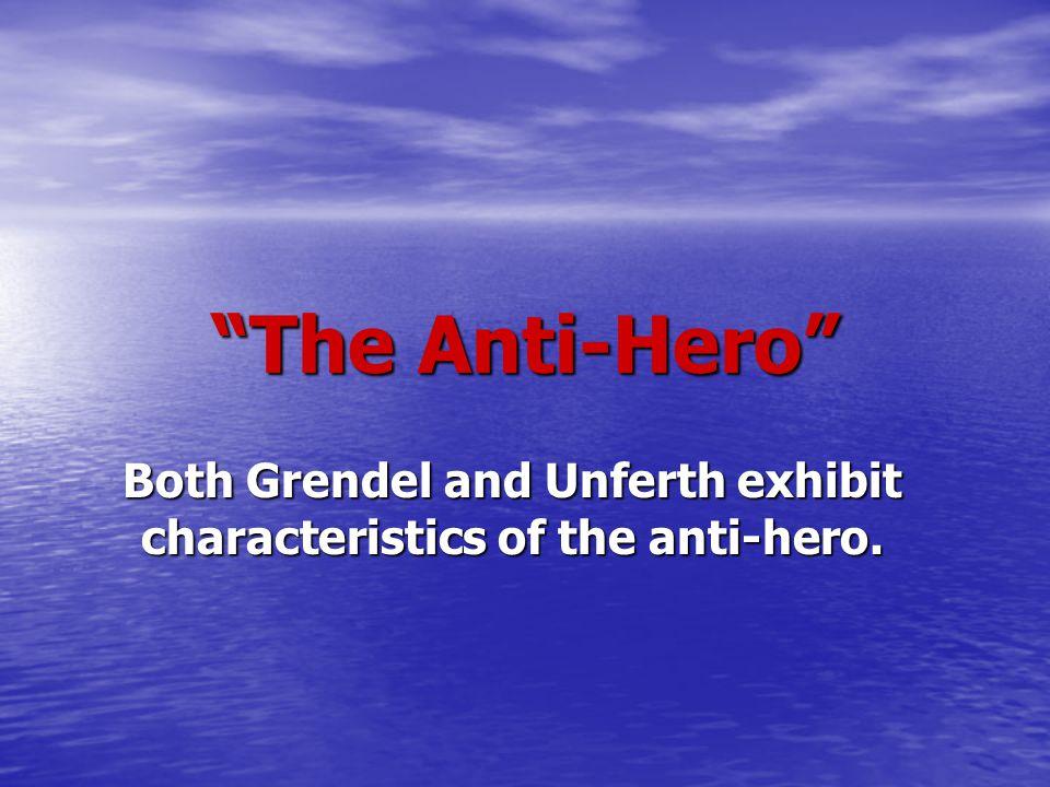 """The Anti-Hero"" Both Grendel and Unferth exhibit characteristics of the anti-hero."