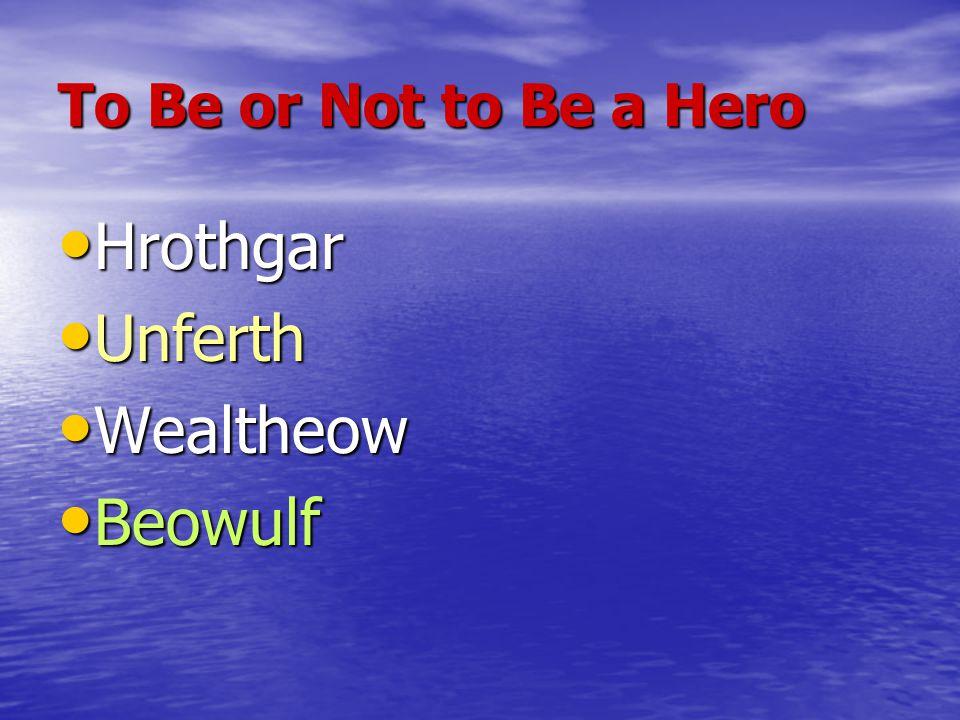 To Be or Not to Be a Hero Hrothgar Hrothgar Unferth Unferth Wealtheow Wealtheow Beowulf Beowulf