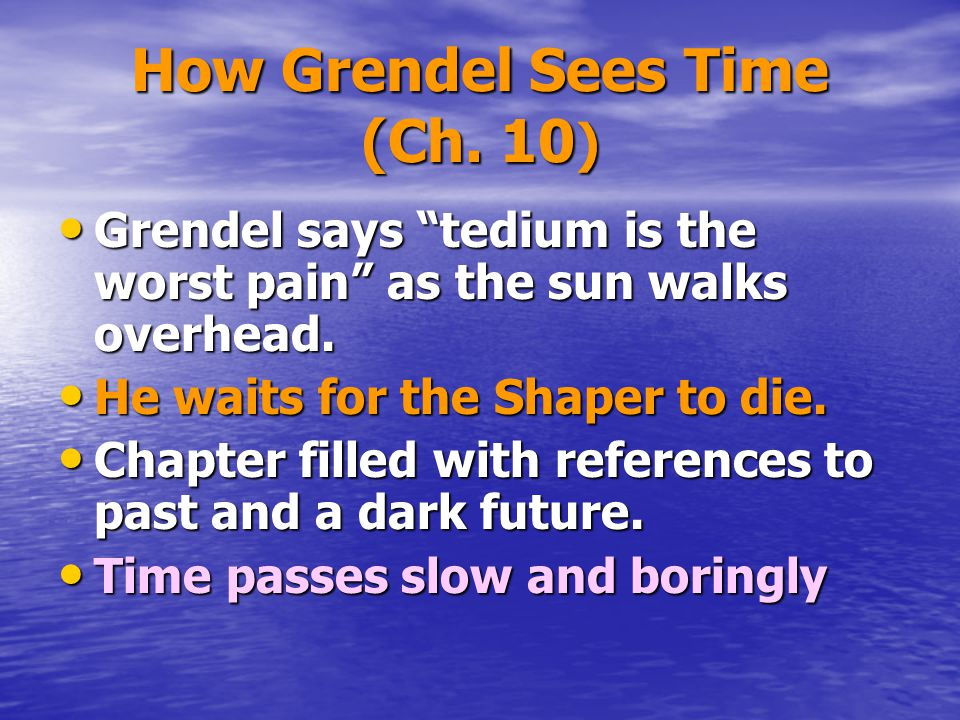 """How Grendel Sees Time (Ch. 10 ) Grendel says """"tedium is the worst pain"""" as the sun walks overhead. Grendel says """"tedium is the worst pain"""" as the sun"""