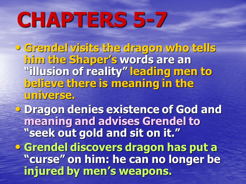 """CHAPTERS 5-7 Grendel visits the dragon who tells him the Shaper's words are an """"illusion of reality"""" leading men to believe there is meaning in the un"""