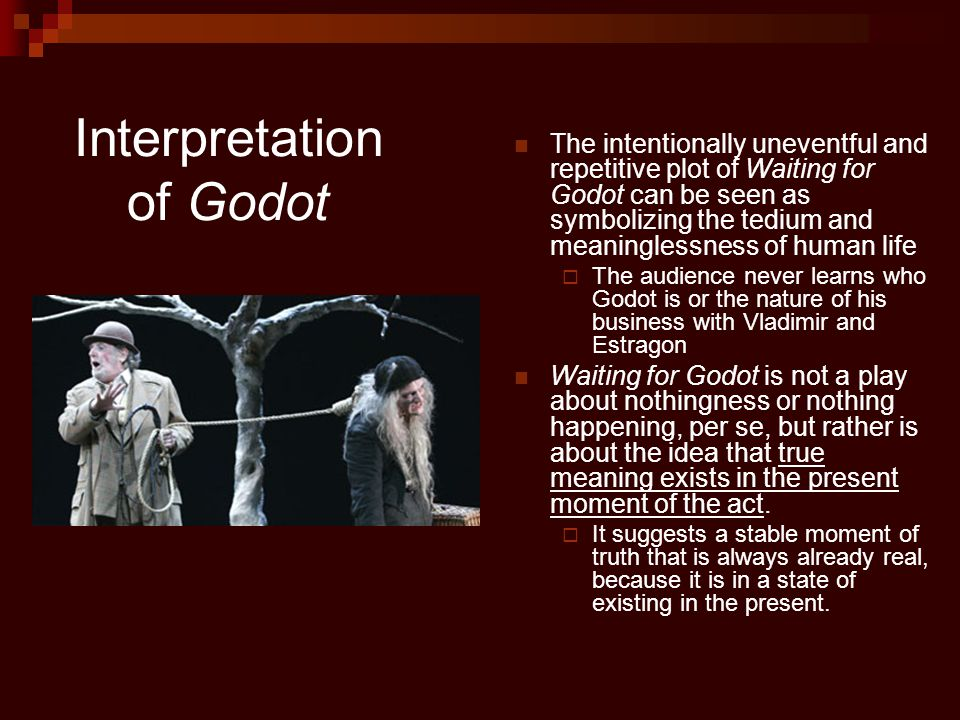 Interpretation of Godot The intentionally uneventful and repetitive plot of Waiting for Godot can be seen as symbolizing the tedium and meaninglessness of human life  The audience never learns who Godot is or the nature of his business with Vladimir and Estragon Waiting for Godot is not a play about nothingness or nothing happening, per se, but rather is about the idea that true meaning exists in the present moment of the act.