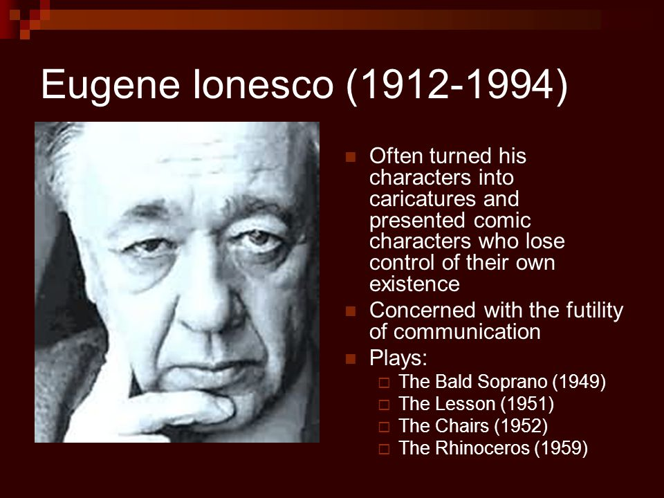 Eugene Ionesco (1912-1994) Often turned his characters into caricatures and presented comic characters who lose control of their own existence Concerned with the futility of communication Plays:  The Bald Soprano (1949)  The Lesson (1951)  The Chairs (1952)  The Rhinoceros (1959)