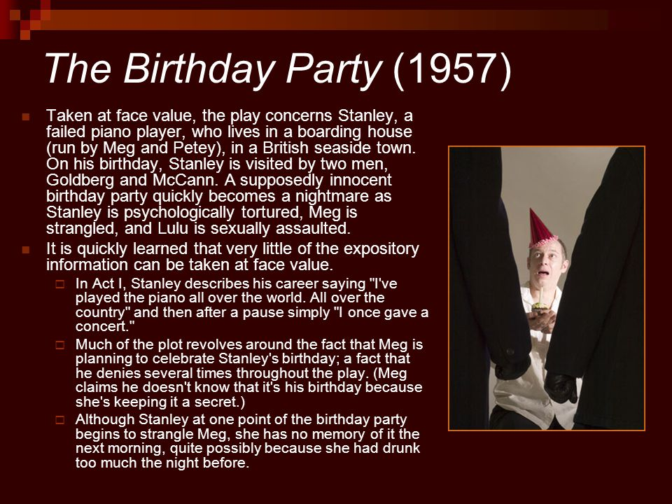 The Birthday Party (1957) Taken at face value, the play concerns Stanley, a failed piano player, who lives in a boarding house (run by Meg and Petey), in a British seaside town.