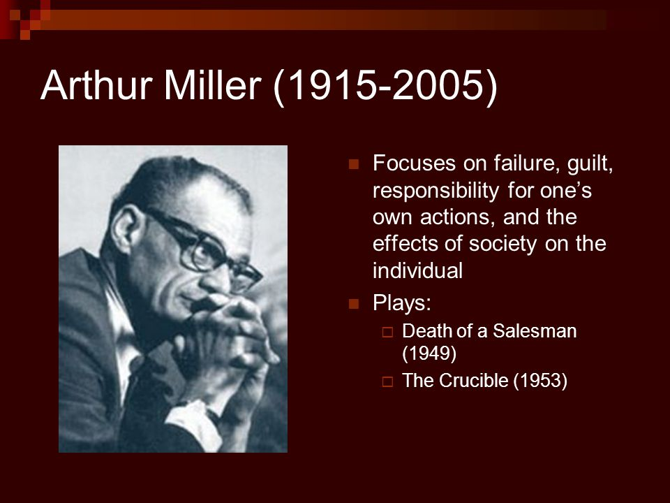 Arthur Miller (1915-2005) Focuses on failure, guilt, responsibility for one's own actions, and the effects of society on the individual Plays:  Death of a Salesman (1949)  The Crucible (1953)