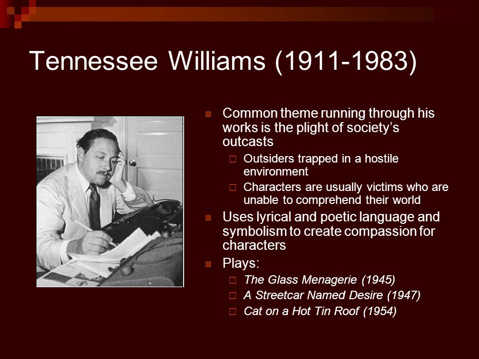 Tennessee Williams (1911-1983) Common theme running through his works is the plight of society's outcasts  Outsiders trapped in a hostile environment  Characters are usually victims who are unable to comprehend their world Uses lyrical and poetic language and symbolism to create compassion for characters Plays:  The Glass Menagerie (1945)  A Streetcar Named Desire (1947)  Cat on a Hot Tin Roof (1954)