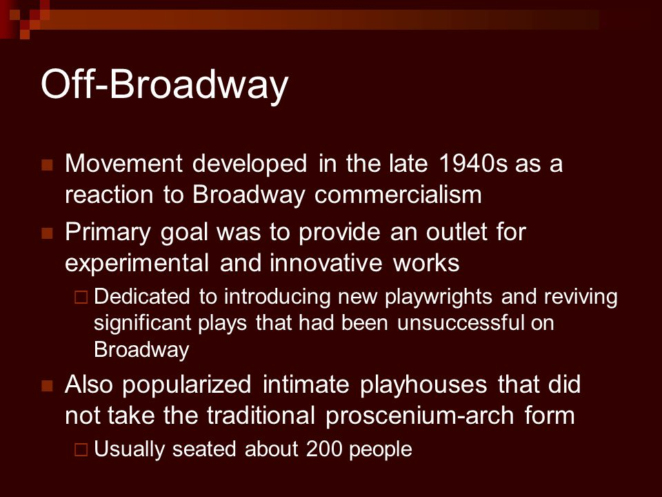 Off-Broadway Movement developed in the late 1940s as a reaction to Broadway commercialism Primary goal was to provide an outlet for experimental and innovative works  Dedicated to introducing new playwrights and reviving significant plays that had been unsuccessful on Broadway Also popularized intimate playhouses that did not take the traditional proscenium-arch form  Usually seated about 200 people