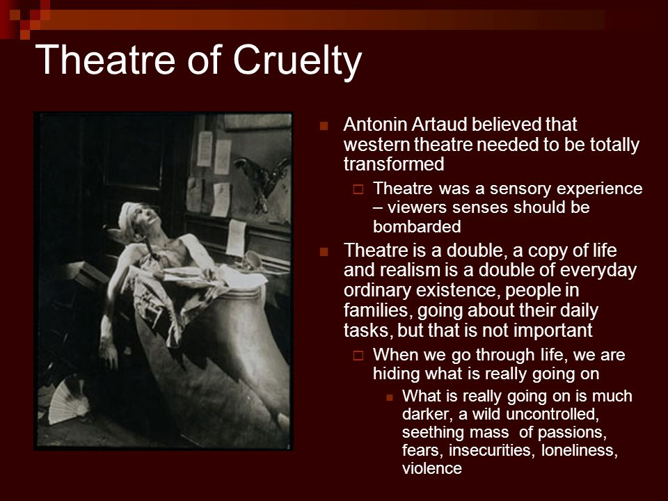 Artaud says: Without an element of cruelty at the root of every spectacle, the theater is not possible.