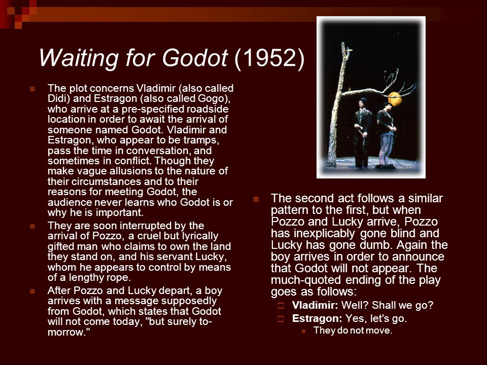 Interpretation of Godot The intentionally uneventful and repetitive plot of Waiting for Godot can be seen as symbolizing the tedium and meaninglessness of human life  The audience never learns who Godot is or the nature of his business with Vladimir and Estragon Waiting for Godot is not a play about nothingness or nothing happening, per se, but rather is about the idea that true meaning exists in the present moment of the act.