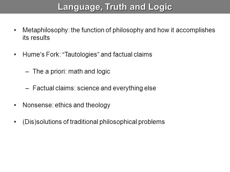 "Language, Truth and Logic Metaphilosophy: the function of philosophy and how it accomplishes its results Hume's Fork: ""Tautologies"" and factual claims"
